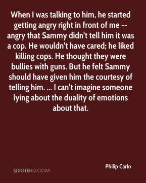 Philip Carlo  - When I was talking to him, he started getting angry right in front of me -- angry that Sammy didn't tell him it was a cop. He wouldn't have cared; he liked killing cops. He thought they were bullies with guns. But he felt Sammy should have given him the courtesy of telling him. ... I can't imagine someone lying about the duality of emotions about that.