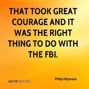 Philip Heymann  - That took great courage and it was the right thing to do with the FBI.