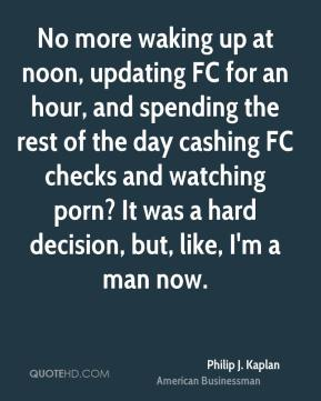Philip J. Kaplan - No more waking up at noon, updating FC for an hour, and spending the rest of the day cashing FC checks and watching porn? It was a hard decision, but, like, I'm a man now.