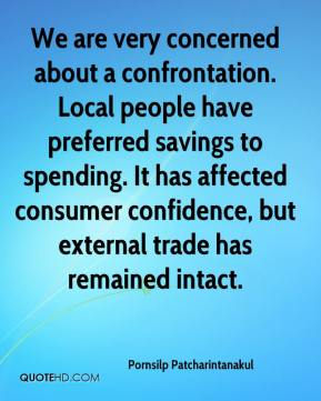 We are very concerned about a confrontation. Local people have preferred savings to spending. It has affected consumer confidence, but external trade has remained intact.