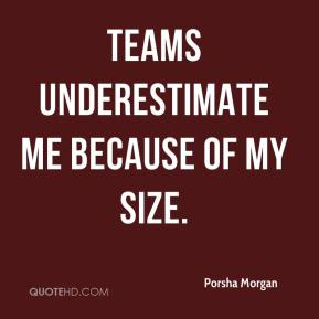 Teams underestimate me because of my size.