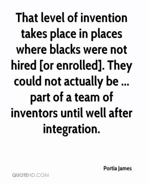 Portia James  - That level of invention takes place in places where blacks were not hired [or enrolled]. They could not actually be ... part of a team of inventors until well after integration.