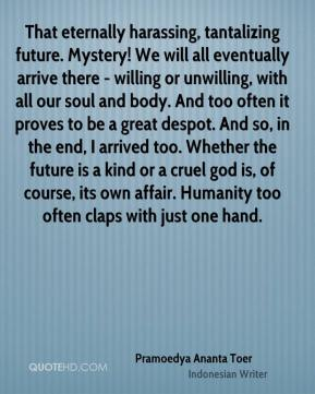 Pramoedya Ananta Toer  - That eternally harassing, tantalizing future. Mystery! We will all eventually arrive there - willing or unwilling, with all our soul and body. And too often it proves to be a great despot. And so, in the end, I arrived too. Whether the future is a kind or a cruel god is, of course, its own affair. Humanity too often claps with just one hand.