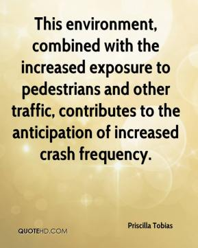 Priscilla Tobias  - This environment, combined with the increased exposure to pedestrians and other traffic, contributes to the anticipation of increased crash frequency.