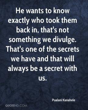 Pualani Kanahele  - He wants to know exactly who took them back in, that's not something we divulge. That's one of the secrets we have and that will always be a secret with us.