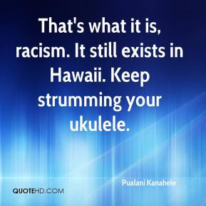 That's what it is, racism. It still exists in Hawaii. Keep strumming your ukulele.