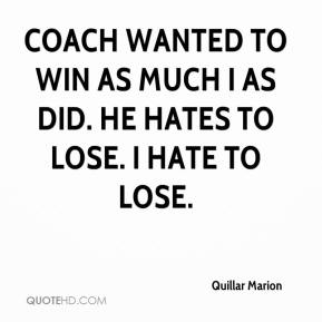 Quillar Marion  - Coach wanted to win as much I as did. He hates to lose. I hate to lose.