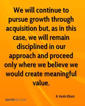R. Keith Elliott  - We will continue to pursue growth through acquisition but, as in this case, we will remain disciplined in our approach and proceed only where we believe we would create meaningful value.