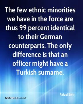 Rafael Behr  - The few ethnic minorities we have in the force are thus 99 percent identical to their German counterparts. The only difference is that an officer might have a Turkish surname.