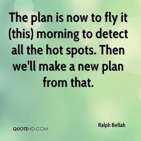 Ralph Bellah  - The plan is now to fly it (this) morning to detect all the hot spots. Then we'll make a new plan from that.