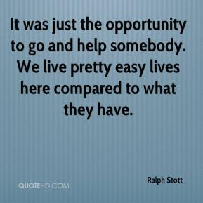 Ralph Stott  - It was just the opportunity to go and help somebody. We live pretty easy lives here compared to what they have.