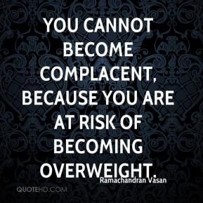 Ramachandran Vasan  - You cannot become complacent, because you are at risk of becoming overweight.