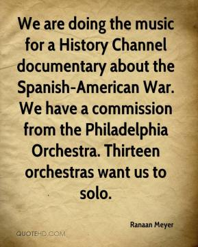 Ranaan Meyer  - We are doing the music for a History Channel documentary about the Spanish-American War. We have a commission from the Philadelphia Orchestra. Thirteen orchestras want us to solo.