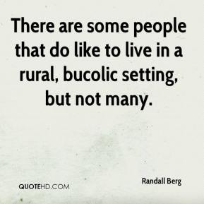Randall Berg  - There are some people that do like to live in a rural, bucolic setting, but not many.