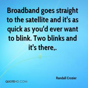 Randall Crozier  - Broadband goes straight to the satellite and it's as quick as you'd ever want to blink. Two blinks and it's there.