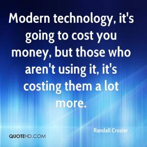 Randall Crozier  - Modern technology, it's going to cost you money, but those who aren't using it, it's costing them a lot more.