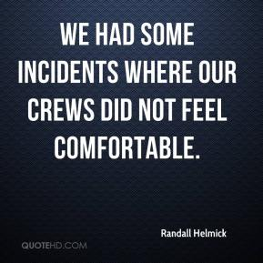 Randall Helmick  - We had some incidents where our crews did not feel comfortable.