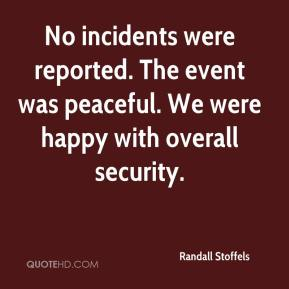 Randall Stoffels  - No incidents were reported. The event was peaceful. We were happy with overall security.