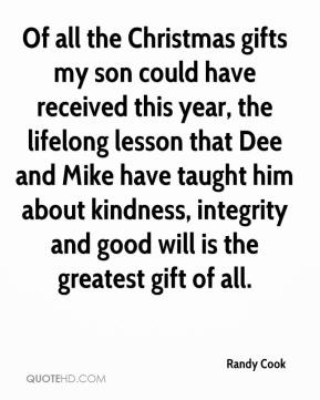 Randy Cook  - Of all the Christmas gifts my son could have received this year, the lifelong lesson that Dee and Mike have taught him about kindness, integrity and good will is the greatest gift of all.