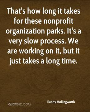 Randy Hollingworth  - That's how long it takes for these nonprofit organization parks. It's a very slow process. We are working on it, but it just takes a long time.