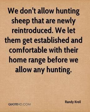 Randy Kreil  - We don't allow hunting sheep that are newly reintroduced. We let them get established and comfortable with their home range before we allow any hunting.