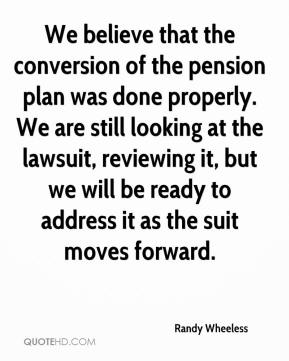 Randy Wheeless  - We believe that the conversion of the pension plan was done properly. We are still looking at the lawsuit, reviewing it, but we will be ready to address it as the suit moves forward.
