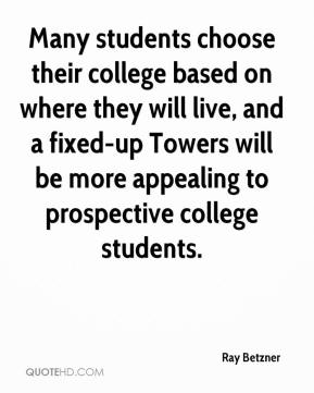 Ray Betzner  - Many students choose their college based on where they will live, and a fixed-up Towers will be more appealing to prospective college students.