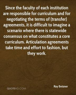 Ray Betzner  - Since the faculty of each institution are responsible for curriculum and for negotiating the terms of (transfer) agreements, it is difficult to imagine a scenario where there is statewide consensus on what constitutes a core curriculum. Articulation agreements take time and effort to fashion, but they work.
