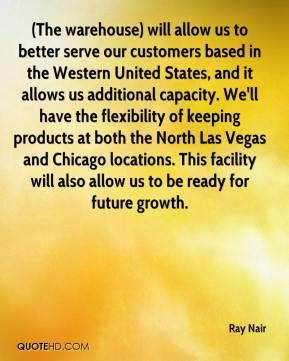 Ray Nair  - (The warehouse) will allow us to better serve our customers based in the Western United States, and it allows us additional capacity. We'll have the flexibility of keeping products at both the North Las Vegas and Chicago locations. This facility will also allow us to be ready for future growth.