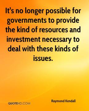 Raymond Kendall  - It's no longer possible for governments to provide the kind of resources and investment necessary to deal with these kinds of issues.