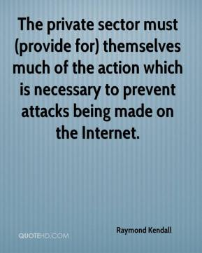 Raymond Kendall  - The private sector must (provide for) themselves much of the action which is necessary to prevent attacks being made on the Internet.