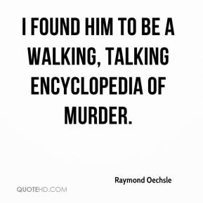 I found him to be a walking, talking encyclopedia of murder.