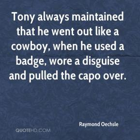 Raymond Oechsle  - Tony always maintained that he went out like a cowboy, when he used a badge, wore a disguise and pulled the capo over.
