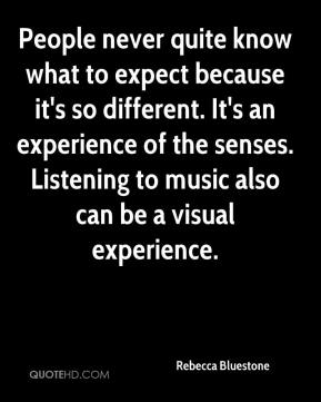 Rebecca Bluestone  - People never quite know what to expect because it's so different. It's an experience of the senses. Listening to music also can be a visual experience.