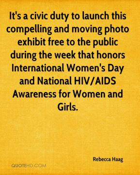 Rebecca Haag  - It's a civic duty to launch this compelling and moving photo exhibit free to the public during the week that honors International Women's Day and National HIV/AIDS Awareness for Women and Girls.