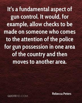 Rebecca Peters  - It's a fundamental aspect of gun control. It would, for example, allow checks to be made on someone who comes to the attention of the police for gun possession in one area of the country and then moves to another area.