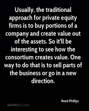 Reed Phillips  - Usually, the traditional approach for private equity firms is to buy portions of a company and create value out of the assets. So it'll be interesting to see how the consortium creates value. One way to do that is to sell parts of the business or go in a new direction.