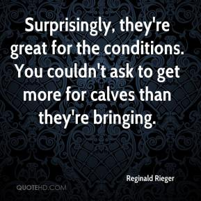 Reginald Rieger  - Surprisingly, they're great for the conditions. You couldn't ask to get more for calves than they're bringing.