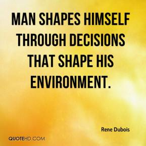 Rene Dubois  - Man shapes himself through decisions that shape his environment.