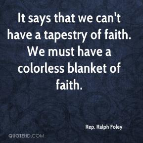 Rep. Ralph Foley  - It says that we can't have a tapestry of faith. We must have a colorless blanket of faith.