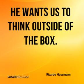 He wants us to think outside of the box.