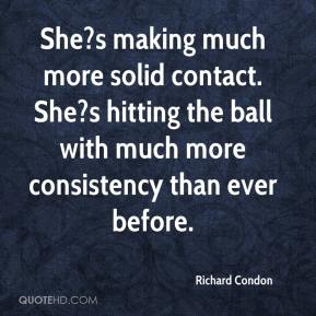 Richard Condon  - She?s making much more solid contact. She?s hitting the ball with much more consistency than ever before.