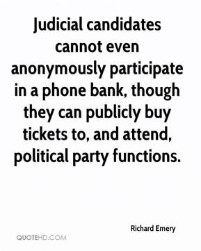 Richard Emery  - Judicial candidates cannot even anonymously participate in a phone bank, though they can publicly buy tickets to, and attend, political party functions.