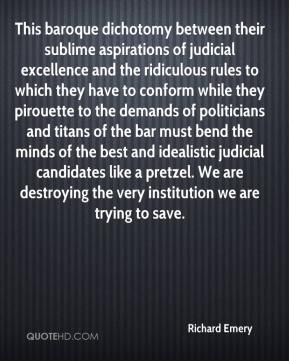 Richard Emery  - This baroque dichotomy between their sublime aspirations of judicial excellence and the ridiculous rules to which they have to conform while they pirouette to the demands of politicians and titans of the bar must bend the minds of the best and idealistic judicial candidates like a pretzel. We are destroying the very institution we are trying to save.