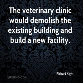 Richard Kight  - The veterinary clinic would demolish the existing building and build a new facility.