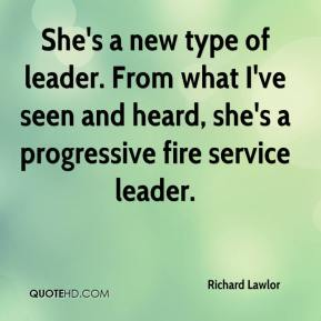 Richard Lawlor  - She's a new type of leader. From what I've seen and heard, she's a progressive fire service leader.