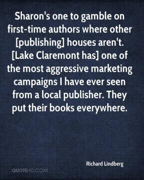 Richard Lindberg  - Sharon's one to gamble on first-time authors where other [publishing] houses aren't. [Lake Claremont has] one of the most aggressive marketing campaigns I have ever seen from a local publisher. They put their books everywhere.