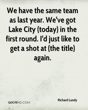 Richard Lundy  - We have the same team as last year. We've got Lake City (today) in the first round. I'd just like to get a shot at (the title) again.