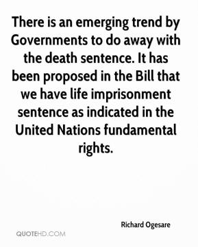 Richard Ogesare  - There is an emerging trend by Governments to do away with the death sentence. It has been proposed in the Bill that we have life imprisonment sentence as indicated in the United Nations fundamental rights.