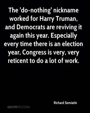 Richard Semiatin  - The 'do-nothing' nickname worked for Harry Truman, and Democrats are reviving it again this year. Especially every time there is an election year, Congress is very, very reticent to do a lot of work.